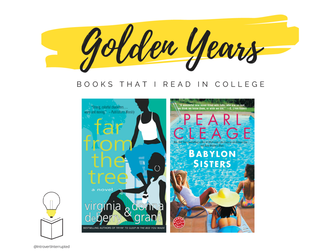 """""""Golden Years"""": Books that I read in College - """"Far From the Tree"""" by Virginia DeBerry & Donna Grant and """"Babylon Sisters"""" by Pearl Cleage  The """"Golden Years"""" were about just reading water I want and passing times.  Banner Created by @IntrovertInterrupted"""