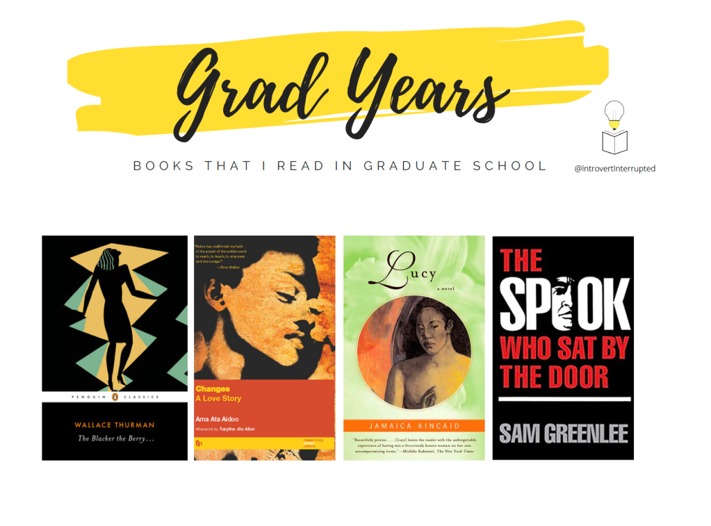 """Grad Years: Books that I read in Graduate School  Books Listed: - """"The Blacker the Berry by Wallace Thurman -""""Changes: A Love Story"""" by Ama Ata Aidoo -""""Lucy"""" by Jamaica Kincaid -""""The Spook Who Sat by the Door"""" by Sam Greenlee  Banner Created by @IntrovertInterrutped"""