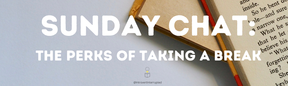 Sunday Chat: The Perks of Taking a Break  @IntrovertInterrupted