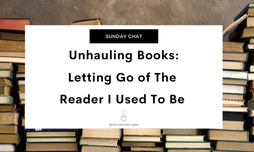 """""""Sunday Chat"""" in Black rectangle with """"Unhauling Books: Letting Go of The Reader I Used To Be"""" larger white rectangle   All of the text is set against a boarder of book stacks."""