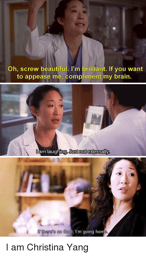 """Christina Yang Quote Meme:  -""""Oh, screw beautiful. I'm brilliant. If you want to appease me, compliment my brain.""""  -""""I am laughing, just not externally.""""  -""""If there's nano food, I'm going home.""""  I am Christina Yang"""