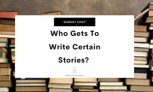 Sunday Chat: Who Gets To Write Certain Stories?  Banner by @Introvert Interrupted